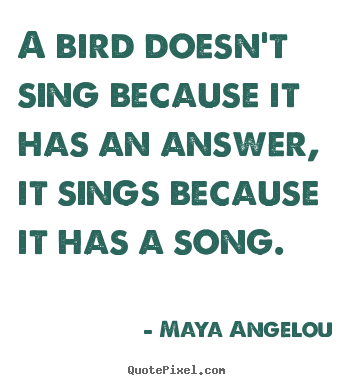 Quotes about life - A bird doesn't sing because it has an answer, it sings..
