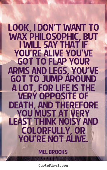Look, i don't want to wax philosophic, but i will say that if you're.. Mel Brooks greatest life quotes
