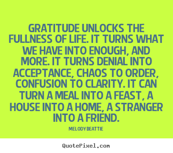 Create your own picture quotes about life - Gratitude unlocks the fullness of life. it turns..