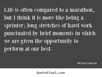 Life is often compared to a marathon, but i think.. Michael Johnson  life quotes