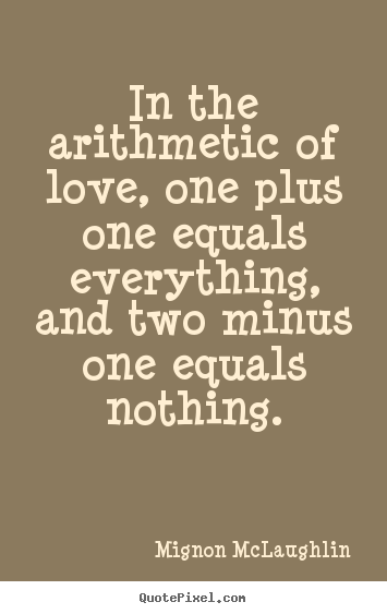 Sayings about life - In the arithmetic of love, one plus one equals everything,..