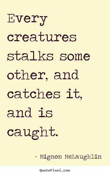 Life sayings - Every creatures stalks some other, and catches..