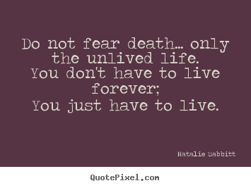 Do not fear death... only the unlived life.you don't have.. Natalie Babbitt best life quote