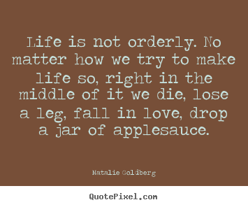 How to design picture quotes about life - Life is not orderly. no matter how we try to make life so,..