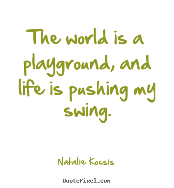 The world is a playground, and life is pushing my.. Natalie Kocsis famous life quotes