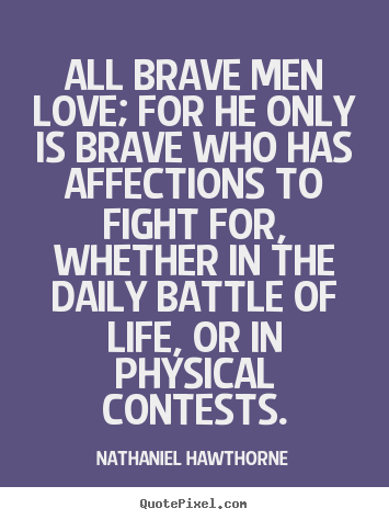 Quote about life - All brave men love; for he only is brave who has affections to fight..