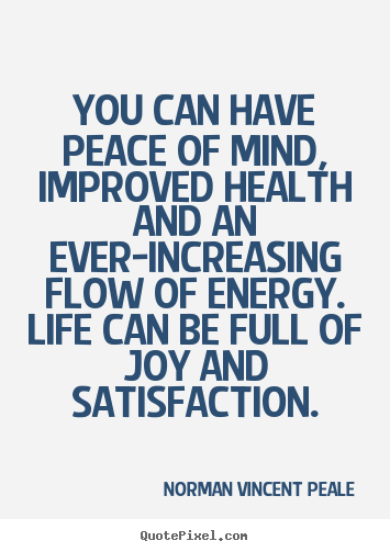You can have peace of mind, improved health and an.. Norman Vincent Peale  life quotes