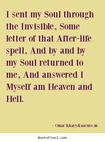 Omar Khayyám image quotes - I sent my soul through the invisible, some letter of that after-life.. - Life quotes