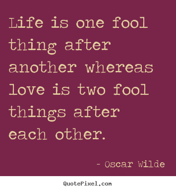 Life quote - Life is one fool thing after another whereas love is two fool things..
