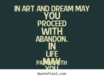 Create your own picture quotes about life - In art and dream may you proceed with abandon. in life..