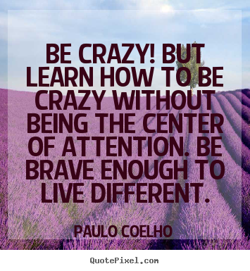 Quotes about life - Be crazy! but learn how to be crazy without..