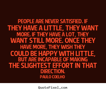 Quote about life - People are never satisfied. if they have a little, they want more...