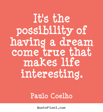 Quote about life - It's the possibility of having a dream come true that makes life interesting.