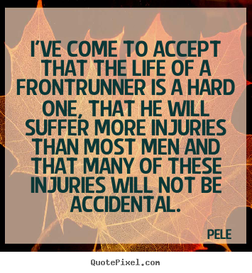 Pele picture quotes - I've come to accept that the life of a frontrunner.. - Life quotes