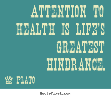 Attention to health is life's greatest hindrance. Plato popular life quote