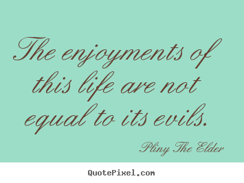 Life quotes - The enjoyments of this life are not equal to its evils.