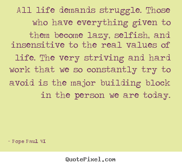 All life demands struggle. those who have everything given to them.. Pope Paul VI great life quote