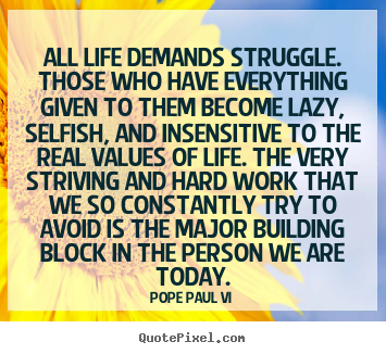 All life demands struggle. those who have everything given to them.. Pope Paul VI top life quotes