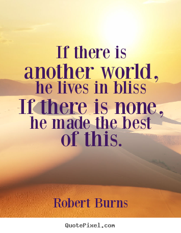 If there is another world, he lives in bliss if there is none,.. Robert Burns good life quote