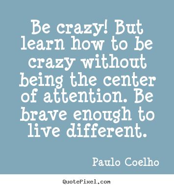 Create your own picture quotes about life - Be crazy! but learn how to be crazy without being the center of attention...