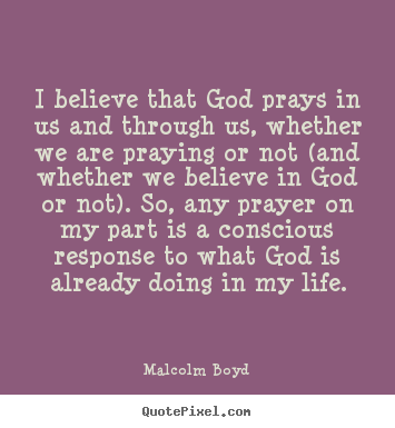Quotes about life - I believe that god prays in us and through us, whether..