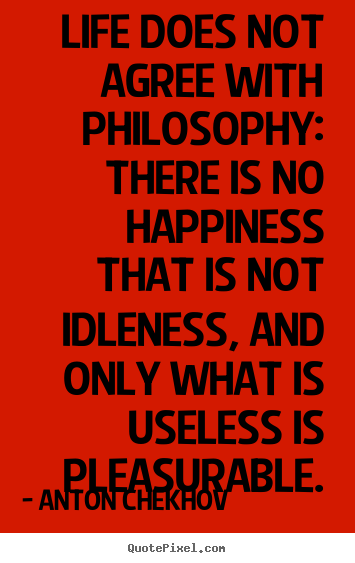 Life quotes - Life does not agree with philosophy: there is..