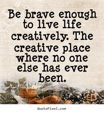 Quote about life - Be brave enough to live life creatively. the creative place..