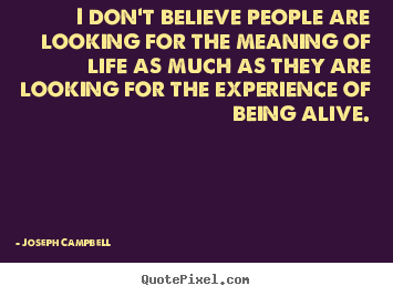 Life quotes - I don't believe people are looking for the meaning of life..