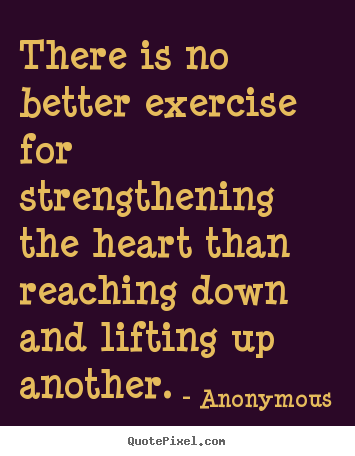Anonymous picture quotes - There is no better exercise for strengthening the heart.. - Life quotes