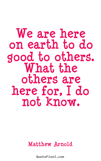Quotes about life - We are here on earth to do good to others. what the others..