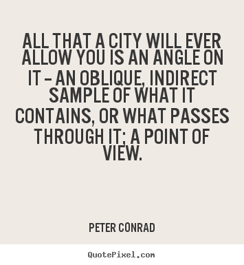 Quotes about life - All that a city will ever allow you is an angle on it -- an oblique,..