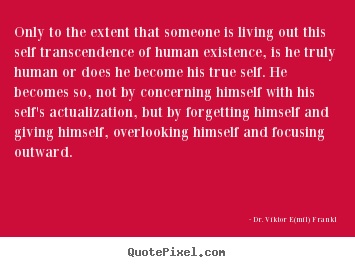 Quotes about life - Only to the extent that someone is living out this self transcendence..