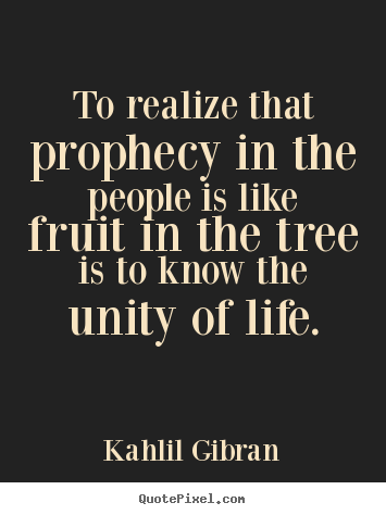 Kahlil Gibran picture quotes - To realize that prophecy in the people is like fruit in.. - Life quotes