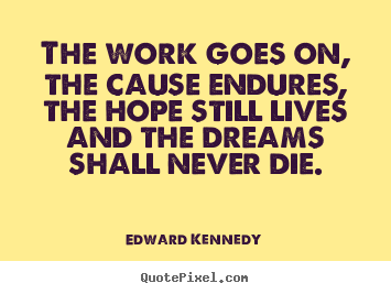 Life quotes - The work goes on, the cause endures, the hope still lives..