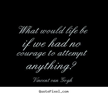 Quotes about life - What would life be if we had no courage to attempt..