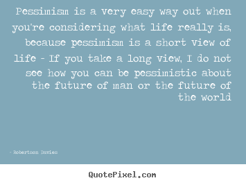 Life sayings - Pessimism is a very easy way out when you're considering..