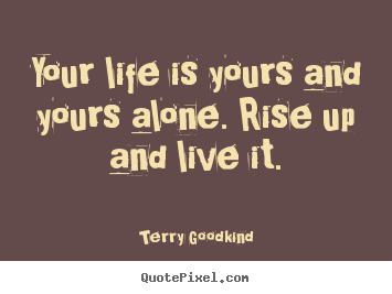 How to design picture quotes about life - Your life is yours and yours alone. rise up and live..