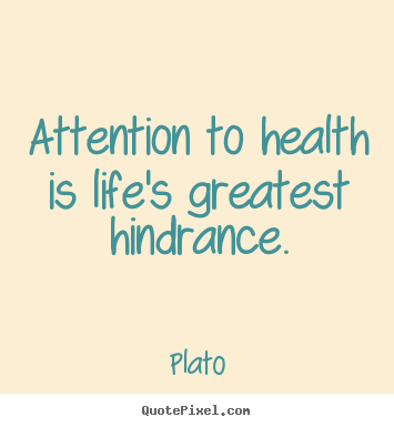 Plato picture quotes - Attention to health is life's greatest hindrance. - Life quote