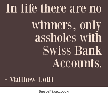 Life quote - In life there are no winners, only assholes..