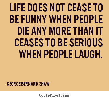 George Bernard Shaw poster quote - Life does not cease to be funny when people die.. - Life quotes