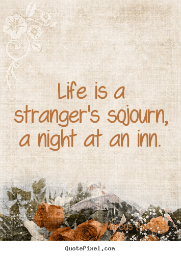 Life is a stranger's sojourn, a night at an inn. Marcus Aurelius greatest life quote