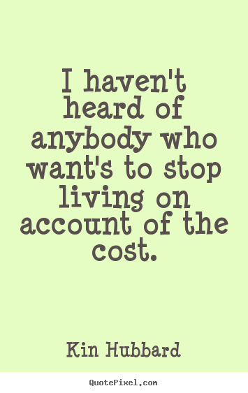 I haven't heard of anybody who want's to stop living on account.. Kin Hubbard famous life quote