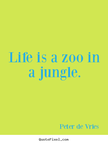 Life quotes - Life is a zoo in a jungle.