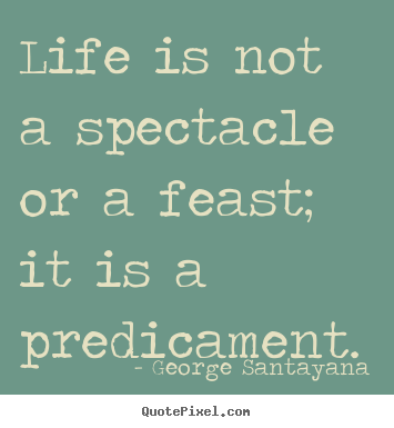 Life is not a spectacle or a feast; it is a predicament. George Santayana best life quotes