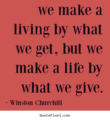Life quotes - We make a living by what we get, but we make a life by what..