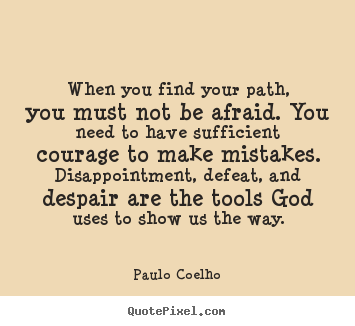Paulo Coelho picture quotes - When you find your path, you must not be afraid. you need.. - Life sayings