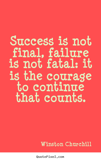 Success is not final, failure is not fatal: it is the courage to continue.. Winston Churchill  life quotes