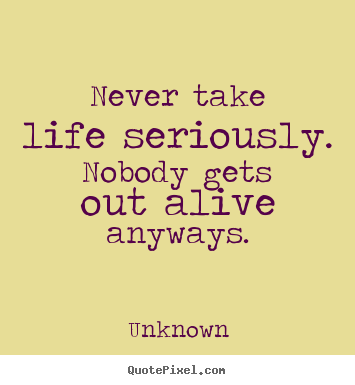 Never take life seriously. nobody gets out alive anyways. Unknown  life quotes
