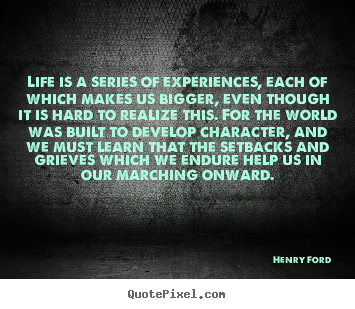Quotes about life - Life is a series of experiences, each of which makes us bigger, even..