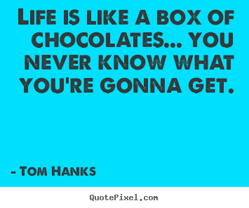 Tom Hanks picture quotes - Life is like a box of chocolates... you never know what you're gonna.. - Life quote